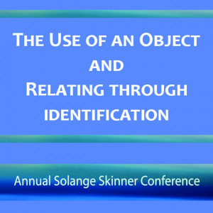 The Use of an Object and Relating through Identification (The 2017 Solange Skinner Conference)