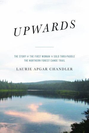 Upwards:  The Story of the First Woman to Solo Thru-Paddle the Northern Forest Canoe Trail
