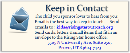 The child you sponsor loves to hear from you! Email is the best way to keep in touch .    Send emails to:  kids@risingstaroutreach.org Send cards, letters & small items that fit in an envelope to the Rising Star home office: 483 East 100 South, Provo, UT. 84606