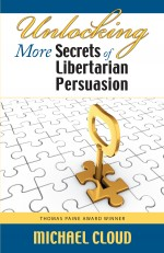 Unlocking More Secrets of Libertarian Persuasion: Imagine going into every conversation knowing you have dozens of different ways to persuasively present the case for liberty.