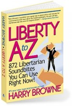 Liberty A to Z: 872 Libertarian Soundbites: Harry's soundbites use facts, sly humor, aphorisms, historical examples, thoughtful questions, apt metaphors, and logic to make their points.